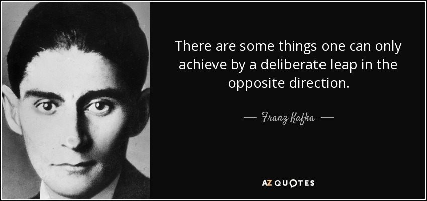 There are some things one can only achieve by a deliberate leap in the opposite direction. - Franz Kafka