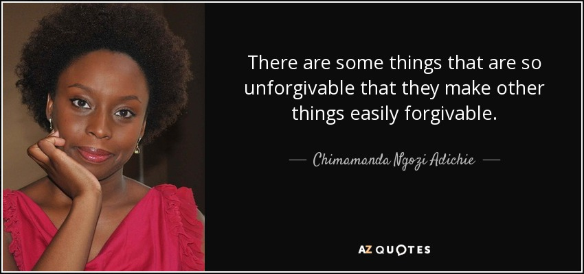 There are some things that are so unforgivable that they make other things easily forgivable. - Chimamanda Ngozi Adichie