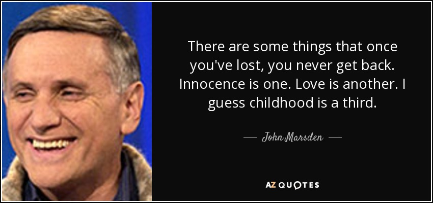 There are some things that once you've lost, you never get back. Innocence is one. Love is another. I guess childhood is a third. - John Marsden