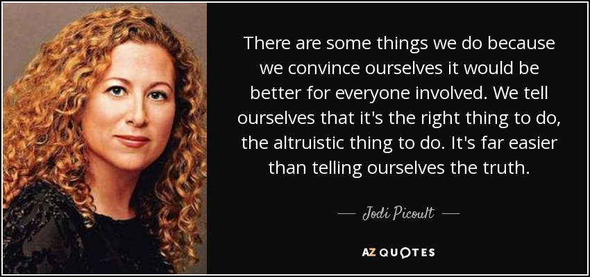 There are some things we do because we convince ourselves it would be better for everyone involved. We tell ourselves that it's the right thing to do, the altruistic thing to do. It's far easier than telling ourselves the truth. - Jodi Picoult