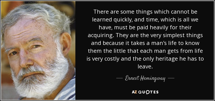 There are some things which cannot be learned quickly, and time, which is all we have, must be paid heavily for their acquiring. They are the very simplest things and because it takes a man's life to know them the little that each man gets from life is very costly and the only heritage he has to leave. - Ernest Hemingway
