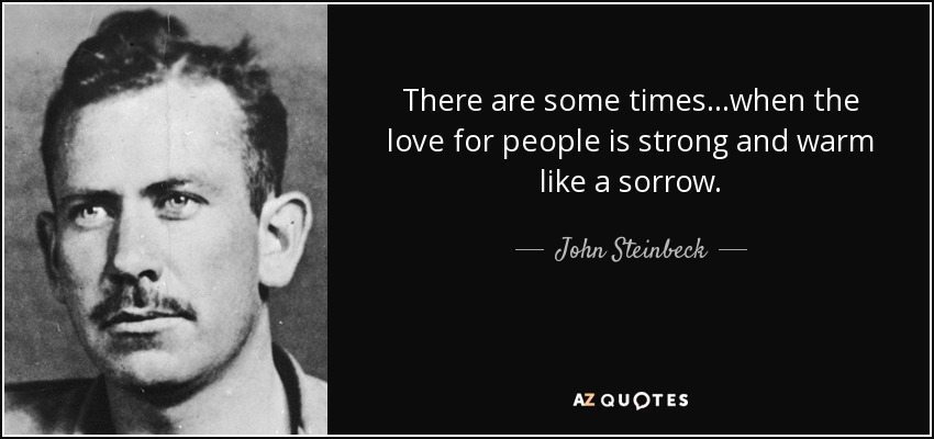 There are some times...when the love for people is strong and warm like a sorrow. - John Steinbeck