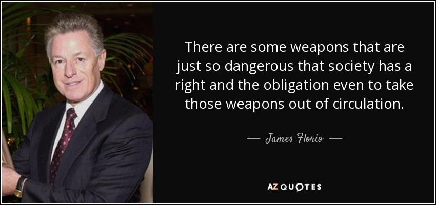 There are some weapons that are just so dangerous that society has a right and the obligation even to take those weapons out of circulation. - James Florio
