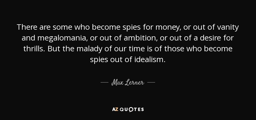 There are some who become spies for money, or out of vanity and megalomania, or out of ambition, or out of a desire for thrills. But the malady of our time is of those who become spies out of idealism. - Max Lerner