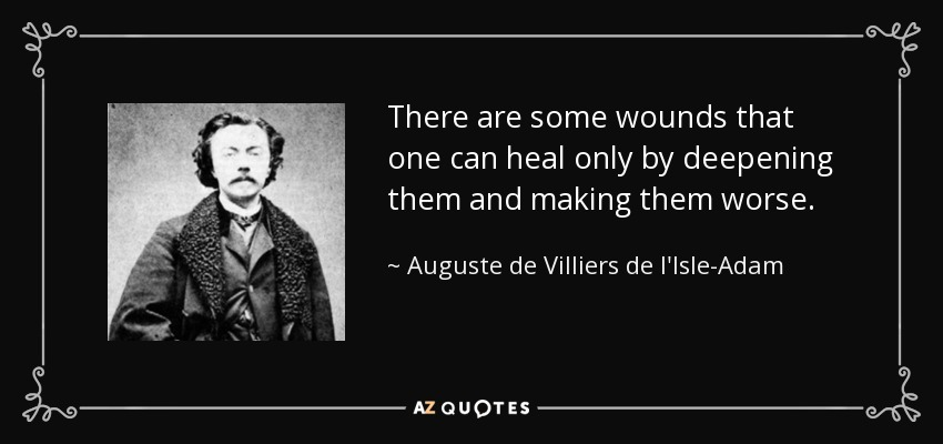 There are some wounds that one can heal only by deepening them and making them worse. - Auguste de Villiers de l'Isle-Adam