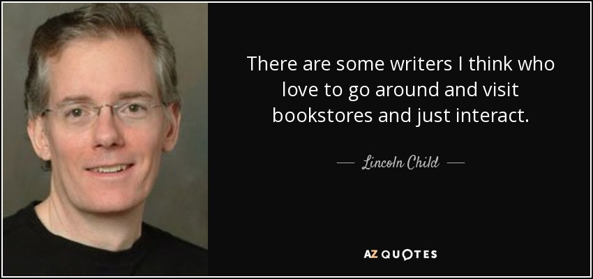 There are some writers I think who love to go around and visit bookstores and just interact. - Lincoln Child