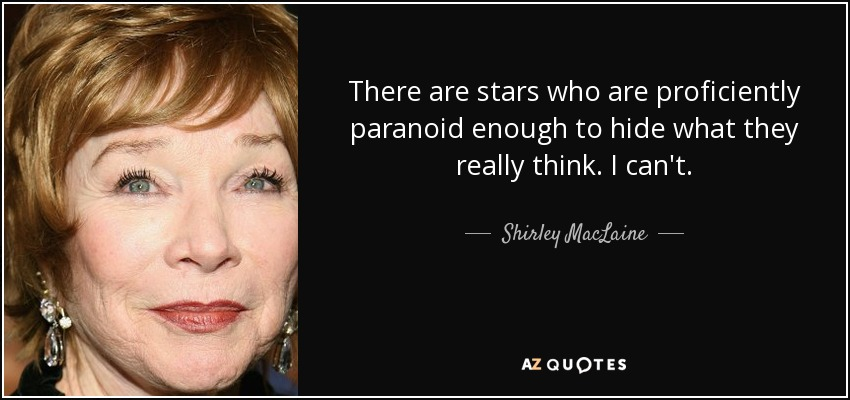 There are stars who are proficiently paranoid enough to hide what they really think. I can't. - Shirley MacLaine