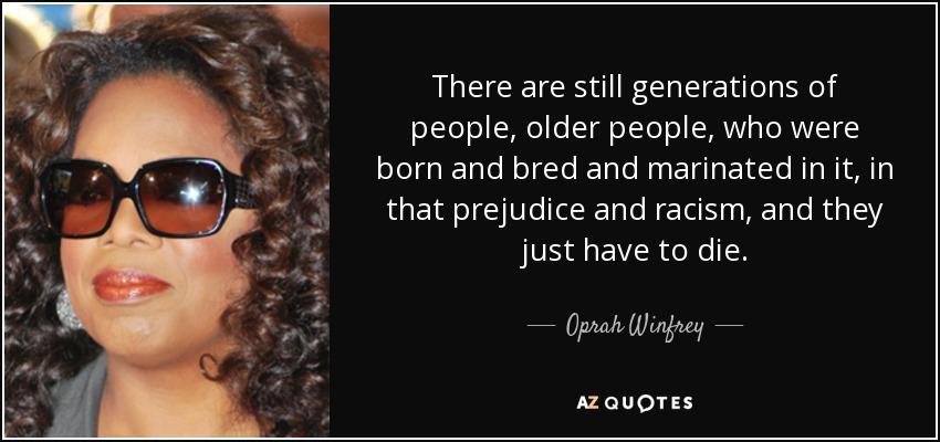 There are still generations of people, older people, who were born and bred and marinated in it, in that prejudice and racism, and they just have to die. - Oprah Winfrey