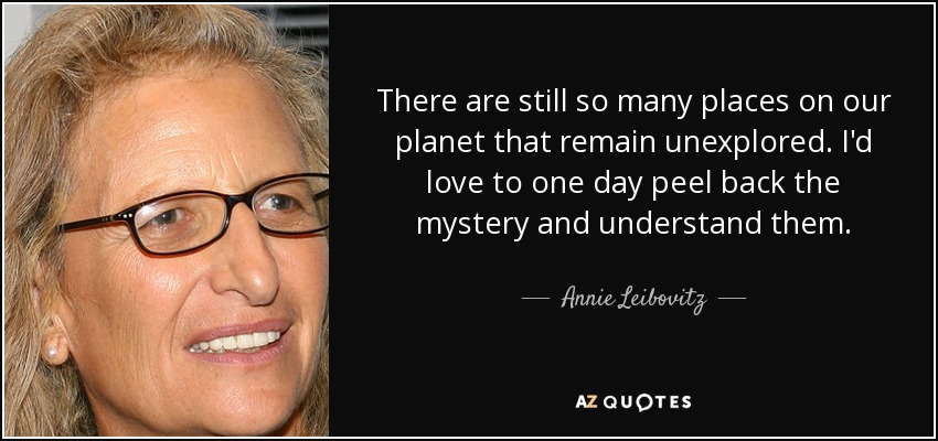 There are still so many places on our planet that remain unexplored. I'd love to one day peel back the mystery and understand them. - Annie Leibovitz