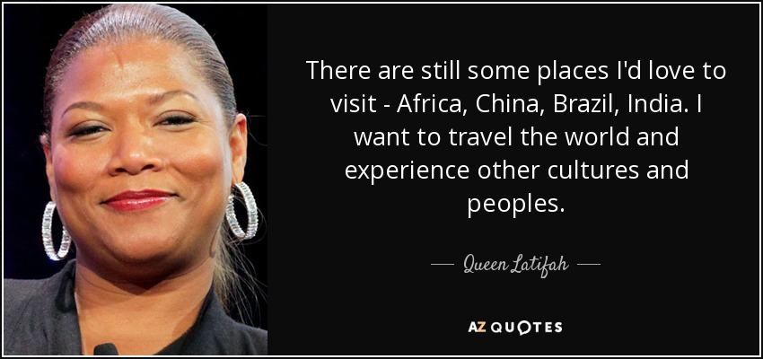 There are still some places I'd love to visit - Africa, China, Brazil, India. I want to travel the world and experience other cultures and peoples. - Queen Latifah