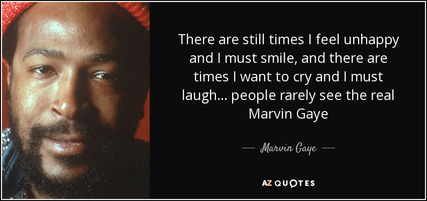There are still times I feel unhappy and I must smile, and there are times I want to cry and I must laugh... people rarely see the real Marvin Gaye - Marvin Gaye