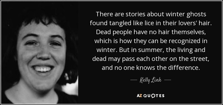There are stories about winter ghosts found tangled like lice in their lovers' hair. Dead people have no hair themselves, which is how they can be recognized in winter. But in summer, the living and dead may pass each other on the street, and no one knows the difference. - Kelly Link