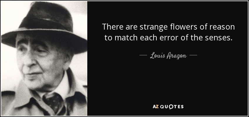There are strange flowers of reason to match each error of the senses. - Louis Aragon