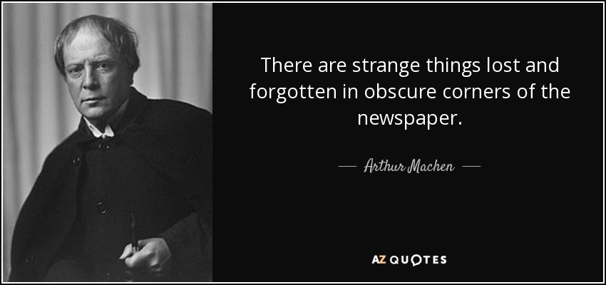 There are strange things lost and forgotten in obscure corners of the newspaper. - Arthur Machen