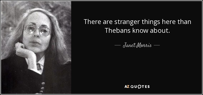 There are stranger things here than Thebans know about. - Janet Morris