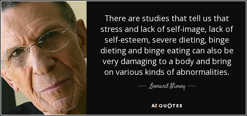 There are studies that tell us that stress and lack of self-image, lack of self-esteem, severe dieting, binge dieting and binge eating can also be very damaging to a body and bring on various kinds of abnormalities. - Leonard Nimoy