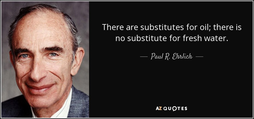There are substitutes for oil; there is no substitute for fresh water. - Paul R. Ehrlich