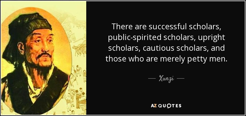There are successful scholars, public-spirited scholars, upright scholars, cautious scholars, and those who are merely petty men. - Xunzi
