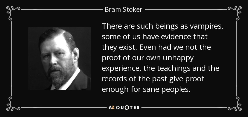 There are such beings as vampires, some of us have evidence that they exist. Even had we not the proof of our own unhappy experience, the teachings and the records of the past give proof enough for sane peoples. - Bram Stoker