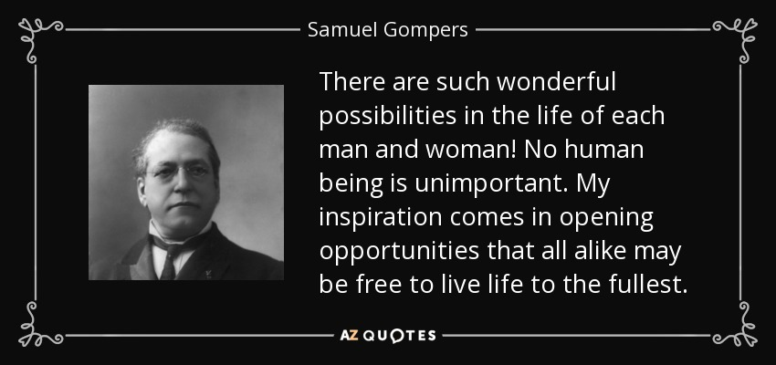 There are such wonderful possibilities in the life of each man and woman! No human being is unimportant. My inspiration comes in opening opportunities that all alike may be free to live life to the fullest. - Samuel Gompers