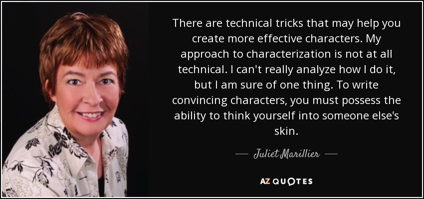 There are technical tricks that may help you create more effective characters. My approach to characterization is not at all technical. I can't really analyze how I do it, but I am sure of one thing. To write convincing characters, you must possess the ability to think yourself into someone else's skin. - Juliet Marillier