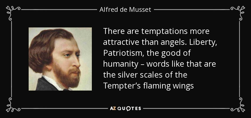 There are temptations more attractive than angels. Liberty, Patriotism, the good of humanity – words like that are the silver scales of the Tempter's flaming wings - Alfred de Musset