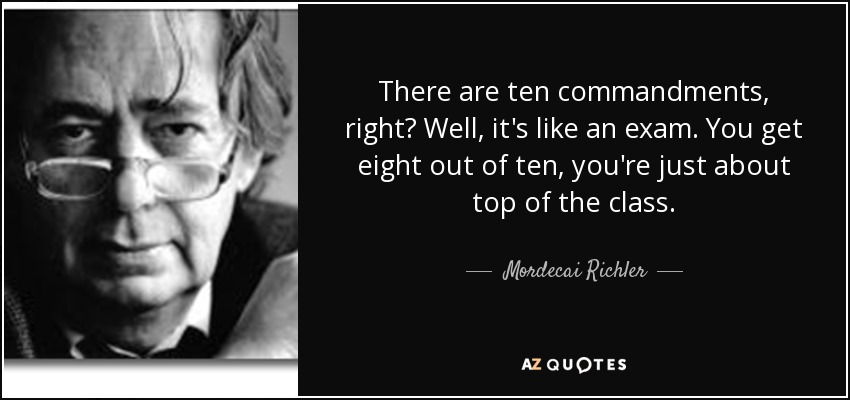 There are ten commandments, right? Well, it's like an exam. You get eight out of ten, you're just about top of the class. - Mordecai Richler