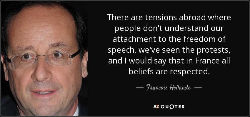 There are tensions abroad where people don't understand our attachment to the freedom of speech, we've seen the protests, and I would say that in France all beliefs are respected. - Francois Hollande