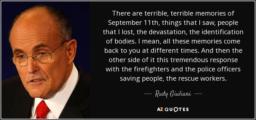 There are terrible, terrible memories of September 11th, things that I saw, people that I lost, the devastation, the identification of bodies. I mean, all these memories come back to you at different times. And then the other side of it this tremendous response with the firefighters and the police officers saving people, the rescue workers. - Rudy Giuliani