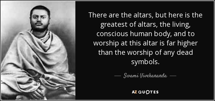 There are the altars, but here is the greatest of altars, the living, conscious human body, and to worship at this altar is far higher than the worship of any dead symbols. - Swami Vivekananda