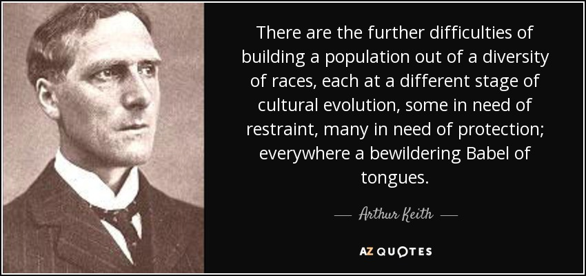 There are the further difficulties of building a population out of a diversity of races, each at a different stage of cultural evolution, some in need of restraint, many in need of protection; everywhere a bewildering Babel of tongues. - Arthur Keith