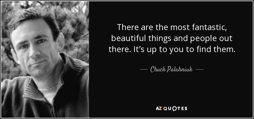 There are the most fantastic, beautiful things and people out there. It's up to you to find them. - Chuck Palahniuk