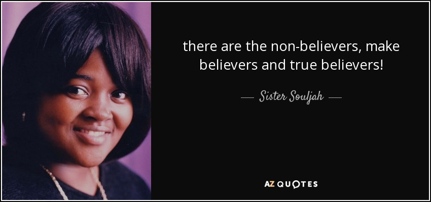 there are the non-believers, make believers and true believers! - Sister Souljah