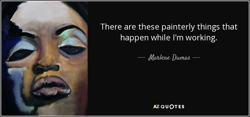 There are these painterly things that happen while I'm working. - Marlene Dumas