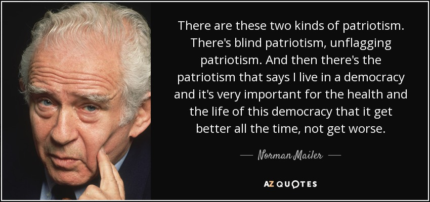 There are these two kinds of patriotism. There's blind patriotism, unflagging patriotism. And then there's the patriotism that says I live in a democracy and it's very important for the health and the life of this democracy that it get better all the time, not get worse. - Norman Mailer