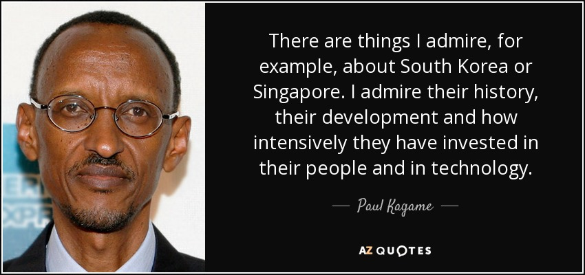 There are things I admire, for example, about South Korea or Singapore. I admire their history, their development and how intensively they have invested in their people and in technology. - Paul Kagame