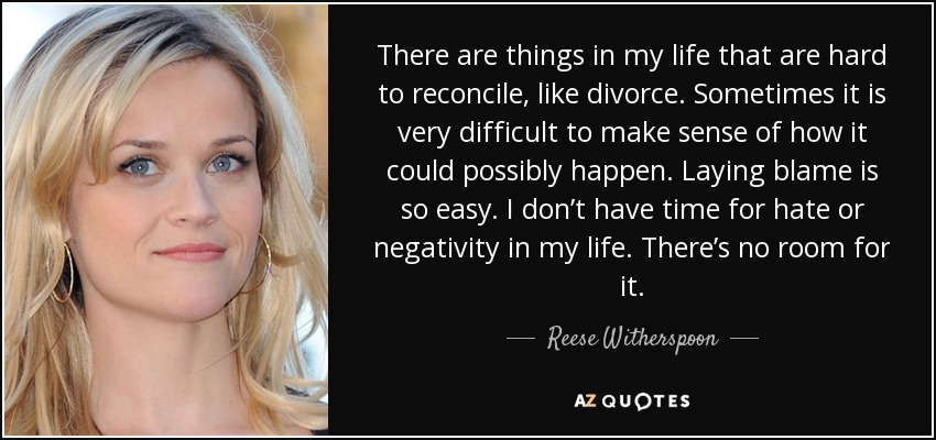 There are things in my life that are hard to reconcile, like divorce. Sometimes it is very difficult to make sense of how it could possibly happen. Laying blame is so easy. I don't have time for hate or negativity in my life. There's no room for it. - Reese Witherspoon