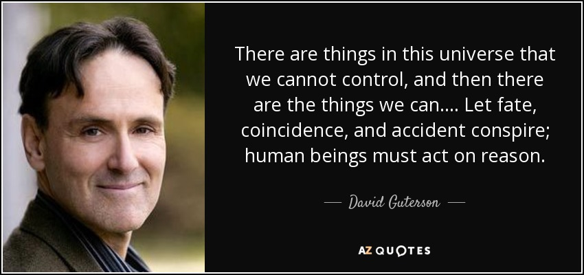 There are things in this universe that we cannot control, and then there are the things we can. . . . Let fate, coincidence, and accident conspire; human beings must act on reason. - David Guterson