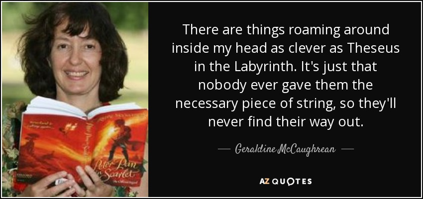 There are things roaming around inside my head as clever as Theseus in the Labyrinth. It's just that nobody ever gave them the necessary piece of string, so they'll never find their way out. - Geraldine McCaughrean