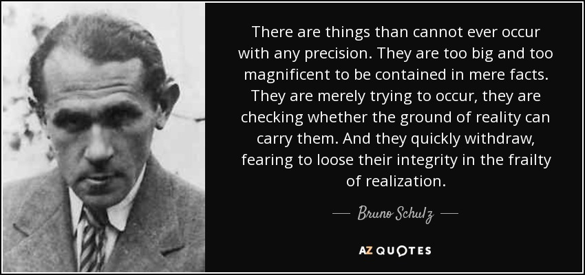 There are things than cannot ever occur with any precision. They are too big and too magnificent to be contained in mere facts. They are merely trying to occur, they are checking whether the ground of reality can carry them. And they quickly withdraw, fearing to loose their integrity in the frailty of realization. - Bruno Schulz