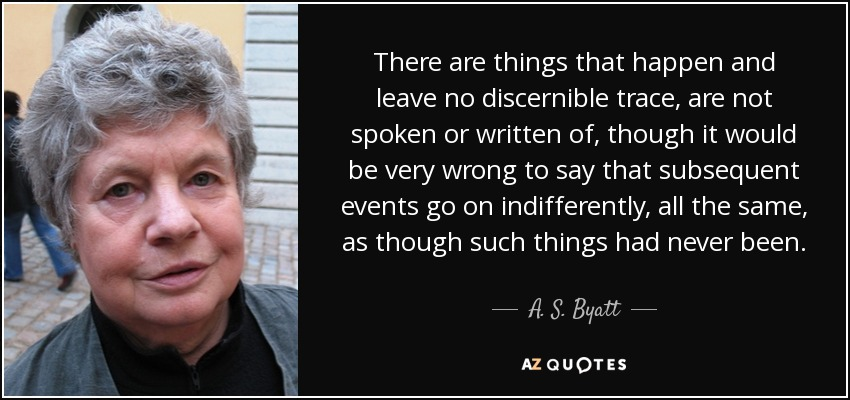 There are things that happen and leave no discernible trace, are not spoken or written of, though it would be very wrong to say that subsequent events go on indifferently, all the same, as though such things had never been. - A. S. Byatt