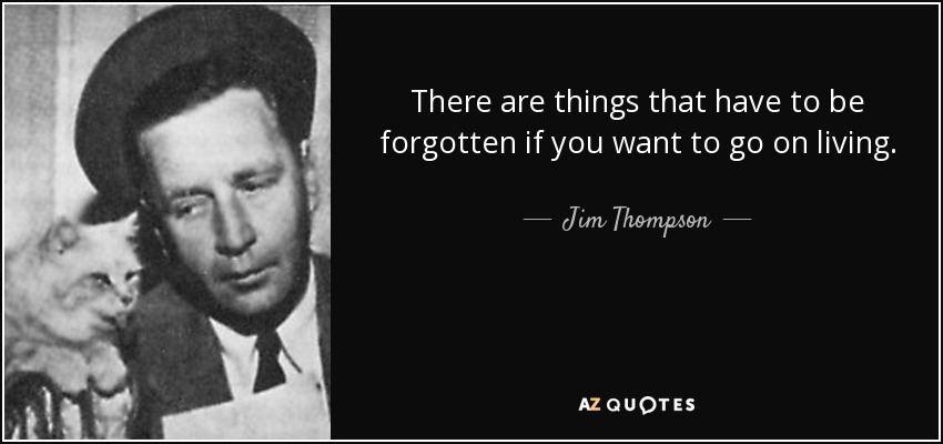 There are things that have to be forgotten if you want to go on living. - Jim Thompson