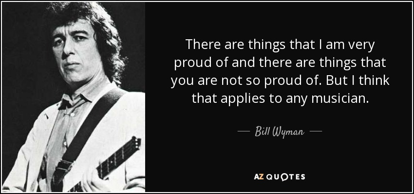 There are things that I am very proud of and there are things that you are not so proud of. But I think that applies to any musician. - Bill Wyman
