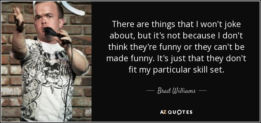 There are things that I won't joke about, but it's not because I don't think they're funny or they can't be made funny. It's just that they don't fit my particular skill set. - Brad Williams