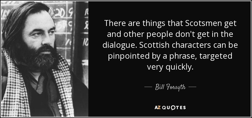 There are things that Scotsmen get and other people don't get in the dialogue. Scottish characters can be pinpointed by a phrase, targeted very quickly. - Bill Forsyth