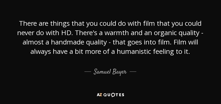 There are things that you could do with film that you could never do with HD. There's a warmth and an organic quality - almost a handmade quality - that goes into film. Film will always have a bit more of a humanistic feeling to it. - Samuel Bayer