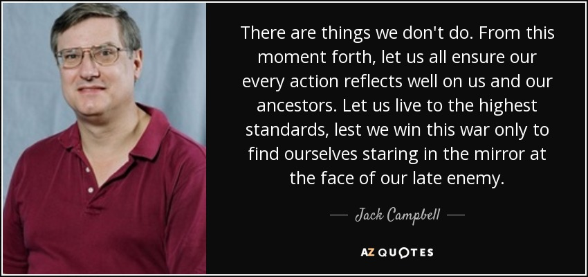 There are things we don't do. From this moment forth, let us all ensure our every action reflects well on us and our ancestors. Let us live to the highest standards, lest we win this war only to find ourselves staring in the mirror at the face of our late enemy. - Jack Campbell