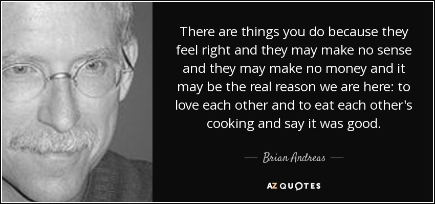 There are things you do because they feel right and they may make no sense and they may make no money and it may be the real reason we are here: to love each other and to eat each other's cooking and say it was good. - Brian Andreas