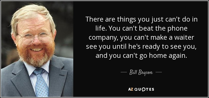 There are things you just can't do in life. You can't beat the phone company, you can't make a waiter see you until he's ready to see you, and you can't go home again. - Bill Bryson