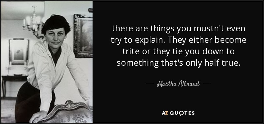 there are things you mustn't even try to explain. They either become trite or they tie you down to something that's only half true. - Martha Albrand